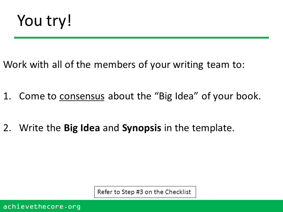 "achievethecore.org 21 achievethecore.org You try! Work with all of the members of your writing team to: 1.Come to consensus about the ""Big Idea"" of yo"