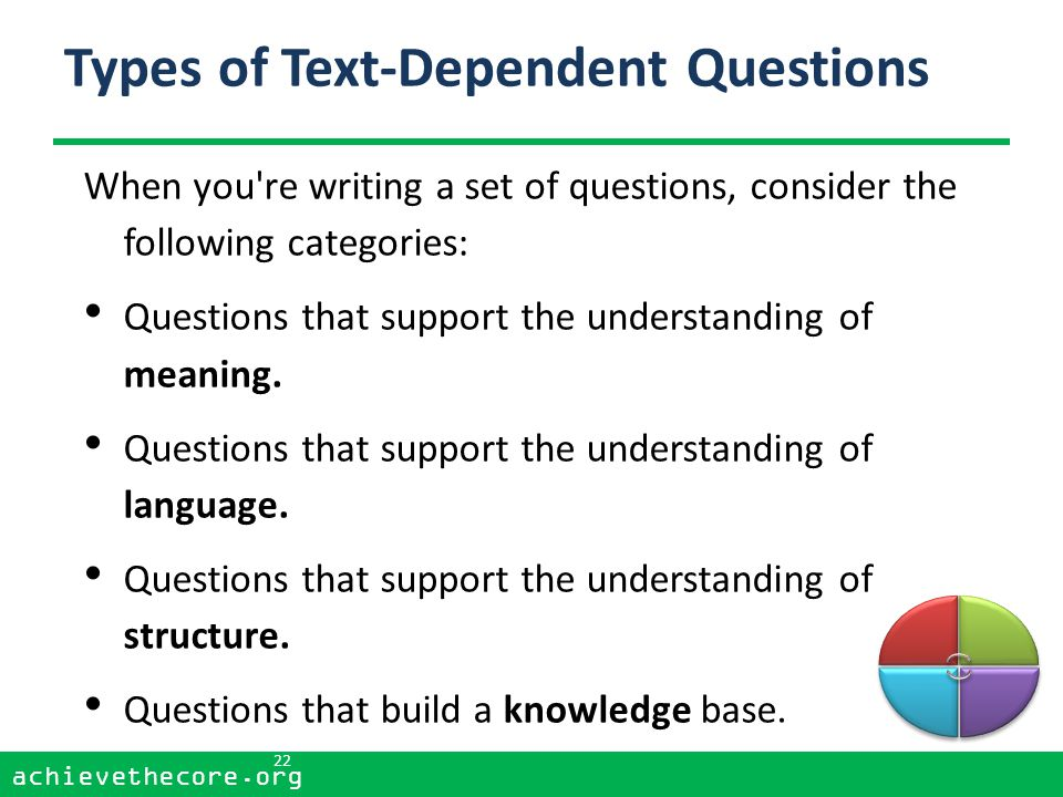 achievethecore.org 22 achievethecore.org Types of Text-Dependent Questions When you re writing a set of questions, consider the following categories: Questions that support the understanding of meaning.