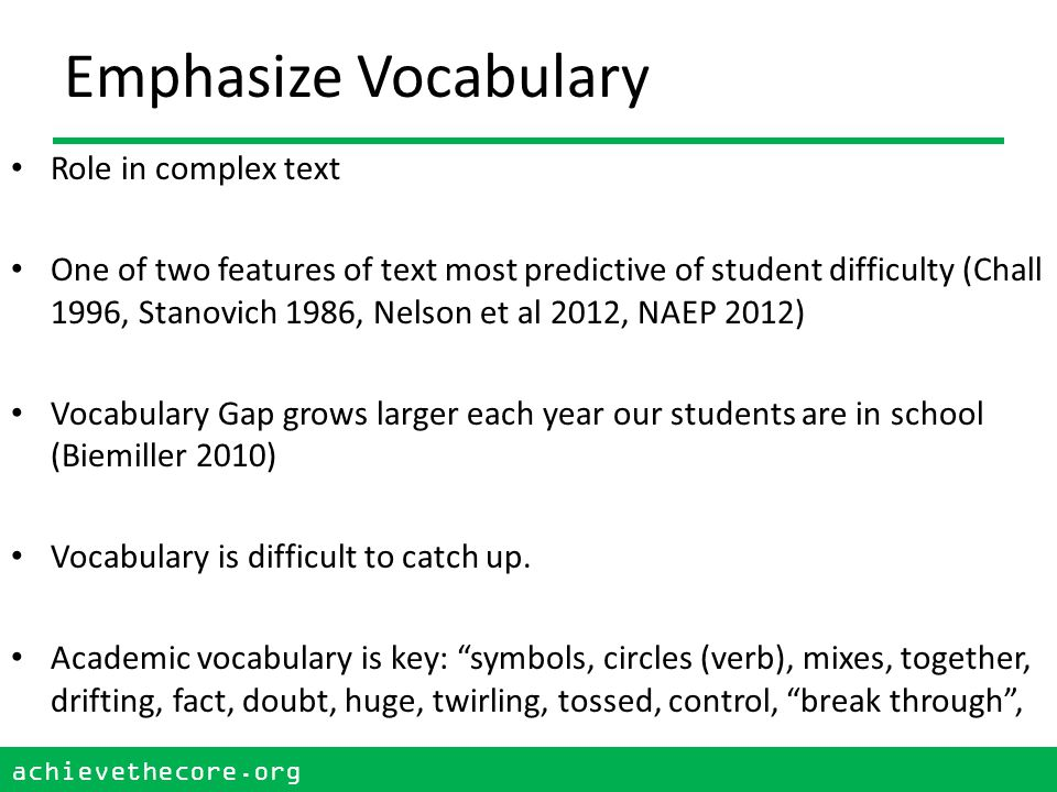 achievethecore.org 24 achievethecore.org Emphasize Vocabulary Role in complex text One of two features of text most predictive of student difficulty (Chall 1996, Stanovich 1986, Nelson et al 2012, NAEP 2012) Vocabulary Gap grows larger each year our students are in school (Biemiller 2010) Vocabulary is difficult to catch up.