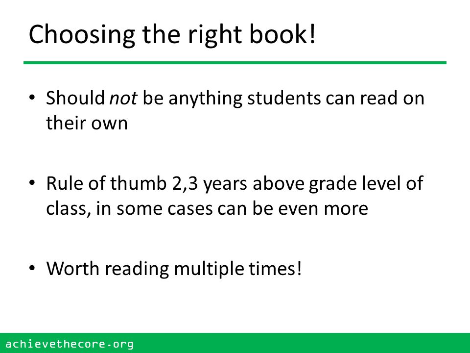 achievethecore.org 6 Building Knowledge From the standards, …texts within and across grade levels need to be selected from topics and themes that systematically develop the knowledge base of students Also from the standards, Within a grade lever there should be an adequate number of titles on a single topic that would allow students to study that topic for a sustained period .