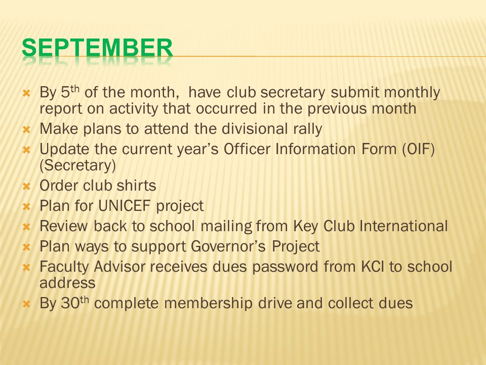  By 5 th of the month, have club secretary submit monthly report on activity that occurred in the previous month  Make plans to attend the divisional rally  Update the current year's Officer Information Form (OIF) (Secretary)  Order club shirts  Plan for UNICEF project  Review back to school mailing from Key Club International  Plan ways to support Governor's Project  Faculty Advisor receives dues password from KCI to school address  By 30 th complete membership drive and collect dues
