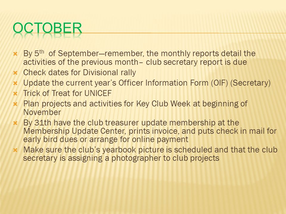  By 5 th of September—remember, the monthly reports detail the activities of the previous month– club secretary report is due  Check dates for Divisional rally  Update the current year's Officer Information Form (OIF) (Secretary)  Trick of Treat for UNICEF  Plan projects and activities for Key Club Week at beginning of November  By 31th have the club treasurer update membership at the Membership Update Center, prints invoice, and puts check in mail for early bird dues or arrange for online payment  Make sure the club's yearbook picture is scheduled and that the club secretary is assigning a photographer to club projects