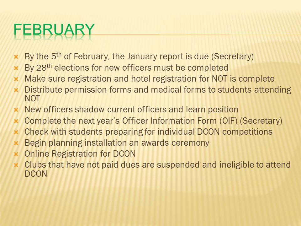  By the 5 th of February, the January report is due (Secretary)  By 28 th elections for new officers must be completed  Make sure registration and hotel registration for NOT is complete  Distribute permission forms and medical forms to students attending NOT  New officers shadow current officers and learn position  Complete the next year's Officer Information Form (OIF) (Secretary)  Check with students preparing for individual DCON competitions  Begin planning installation an awards ceremony  Online Registration for DCON  Clubs that have not paid dues are suspended and ineligible to attend DCON
