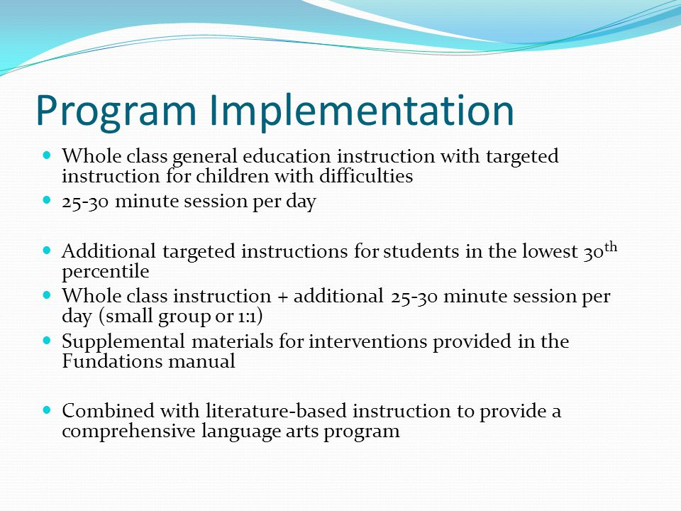 Program Implementation Whole class general education instruction with targeted instruction for children with difficulties 25-30 minute session per day