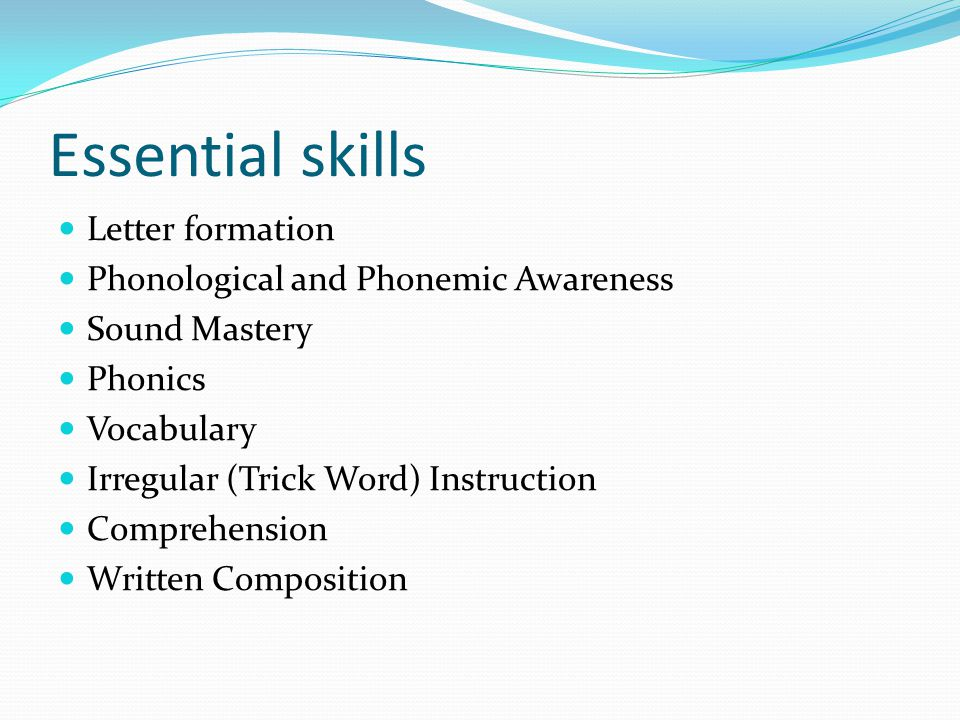 Essential skills Letter formation Phonological and Phonemic Awareness Sound Mastery Phonics Vocabulary Irregular (Trick Word) Instruction Comprehensio