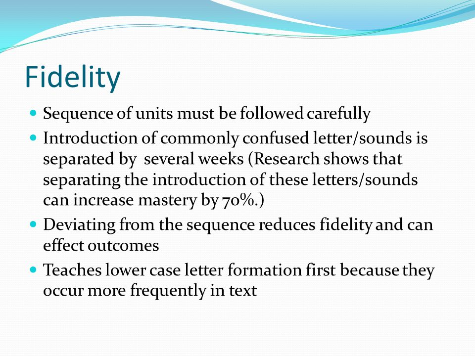 Fidelity Sequence of units must be followed carefully Introduction of commonly confused letter/sounds is separated by several weeks (Research shows th