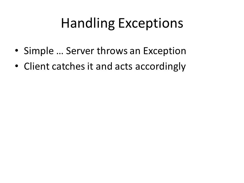 Handling Exceptions Simple … Server throws an Exception Client catches it and acts accordingly