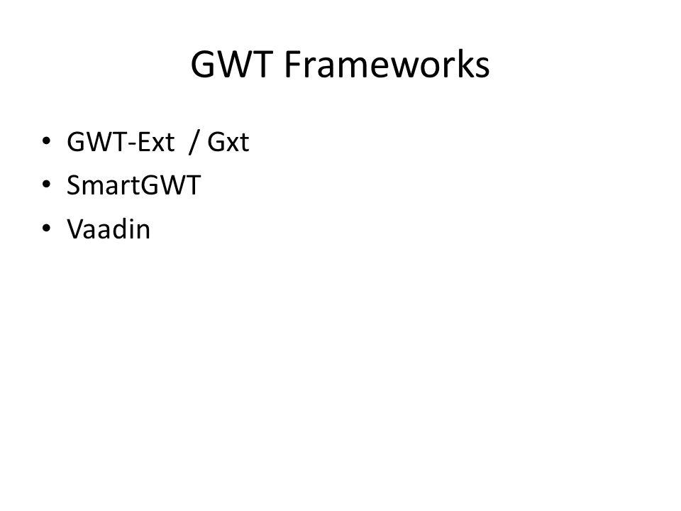 GWT Frameworks GWT-Ext / Gxt SmartGWT Vaadin