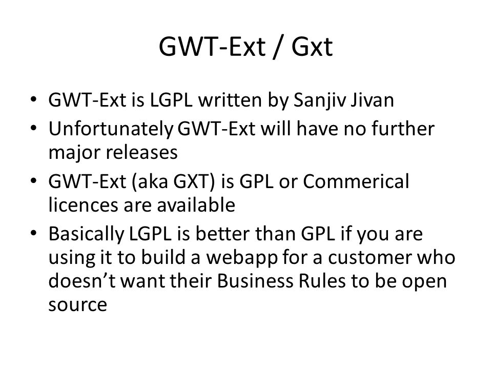 GWT-Ext / Gxt GWT-Ext is LGPL written by Sanjiv Jivan Unfortunately GWT-Ext will have no further major releases GWT-Ext (aka GXT) is GPL or Commerical licences are available Basically LGPL is better than GPL if you are using it to build a webapp for a customer who doesn't want their Business Rules to be open source