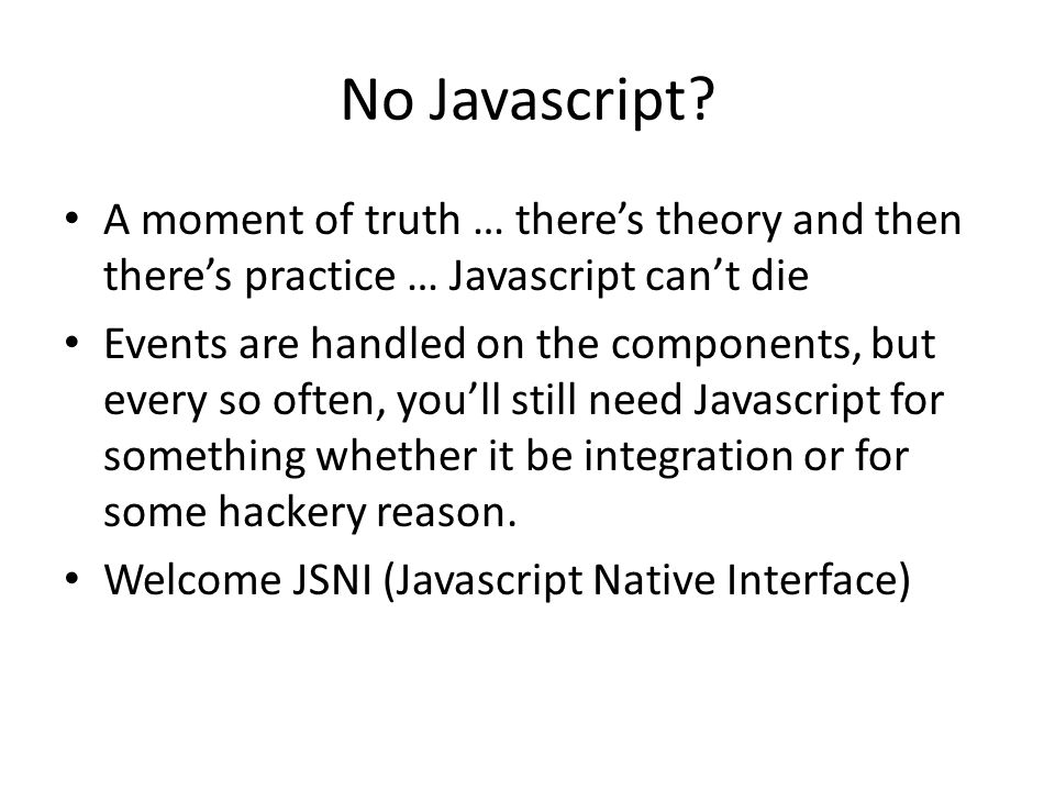 No Javascript? A moment of truth … there's theory and then there's practice … Javascript can't die Events are handled on the components, but every so