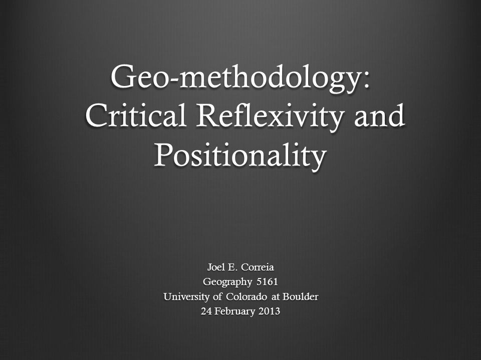 Geo-methodology: Critical Reflexivity and Positionality Joel E. Correia Geography 5161 University of Colorado at Boulder 24 February 2013