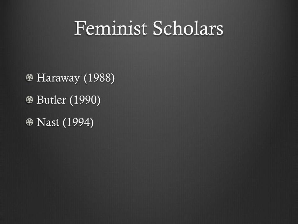Feminist Scholars Haraway (1988) Butler (1990) Nast (1994)