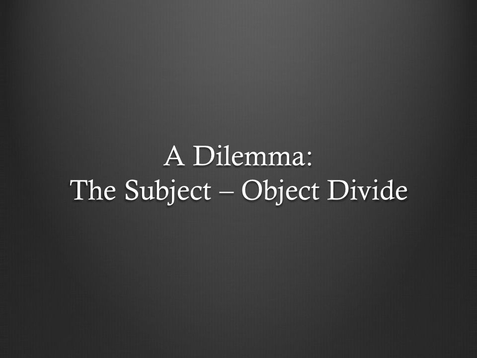 A Dilemma: The Subject – Object Divide