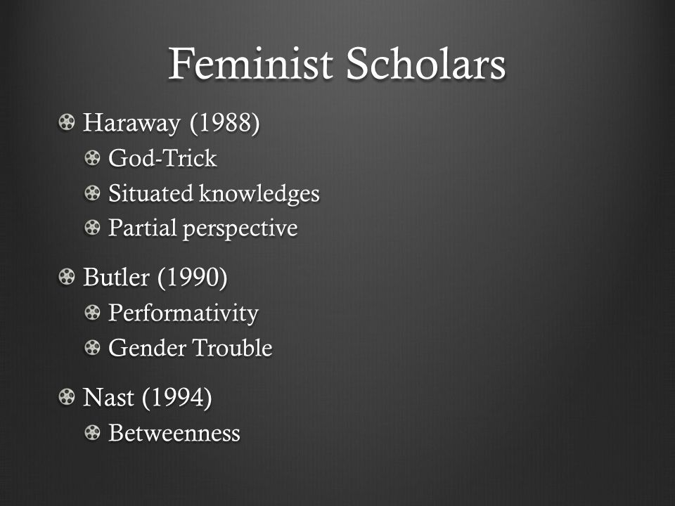 Feminist Scholars Haraway (1988) God-Trick Situated knowledges Partial perspective Butler (1990) Performativity Gender Trouble Nast (1994) Betweenness