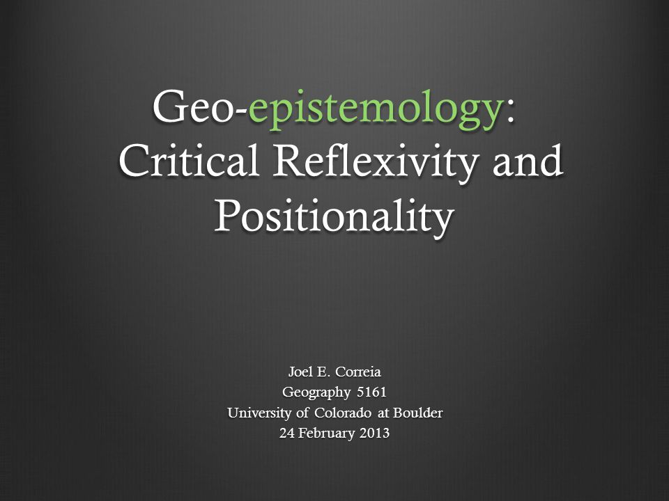 Geo-epistemology: Critical Reflexivity and Positionality Joel E. Correia Geography 5161 University of Colorado at Boulder 24 February 2013