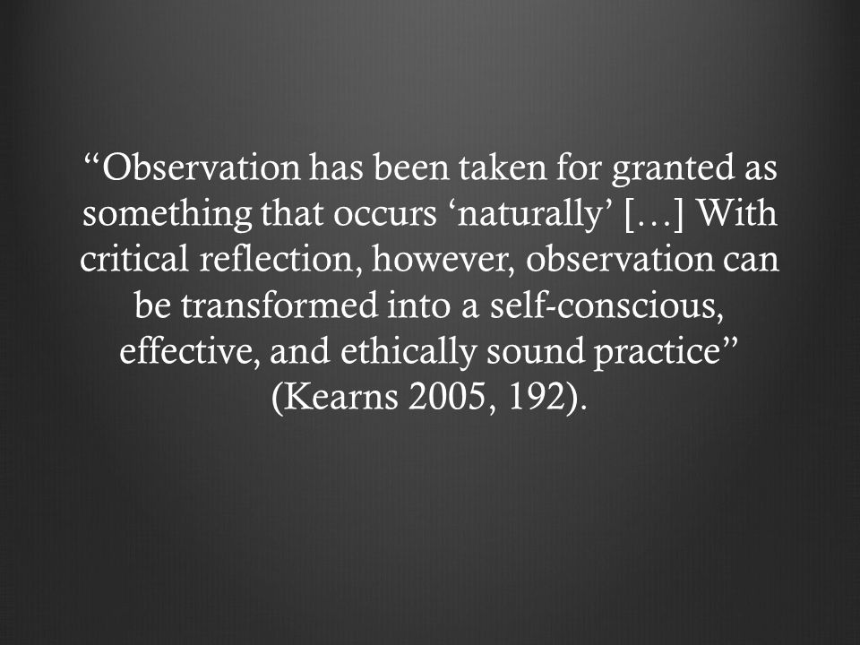 """Observation has been taken for granted as something that occurs 'naturally' […] With critical reflection, however, observation can be transformed int"