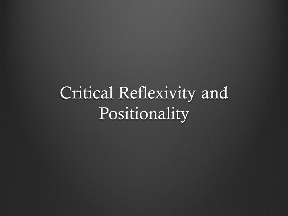 Critical Reflexivity and Positionality