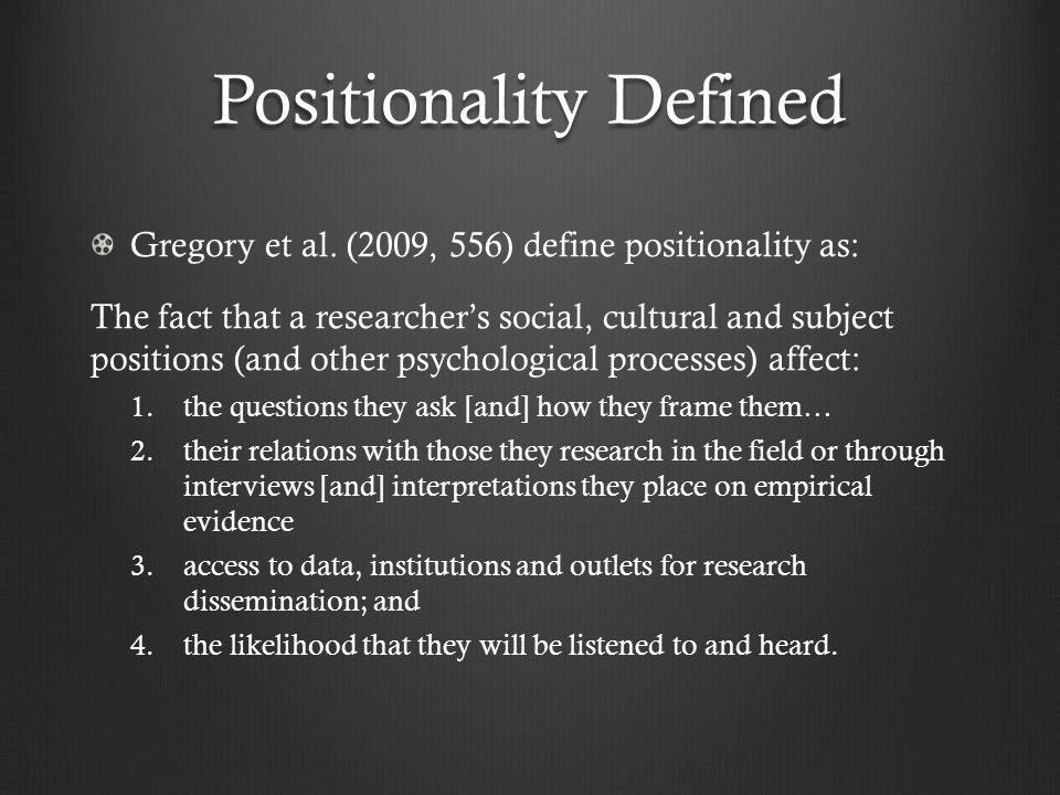 Positionality Defined Gregory et al. (2009, 556) define positionality as: The fact that a researcher's social, cultural and subject positions (and oth