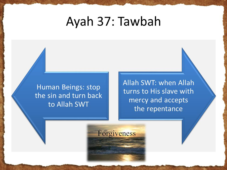 Ayah 37: Tawbah Human Beings: stop the sin and turn back to Allah SWT Allah SWT: when Allah turns to His slave with mercy and accepts the repentance