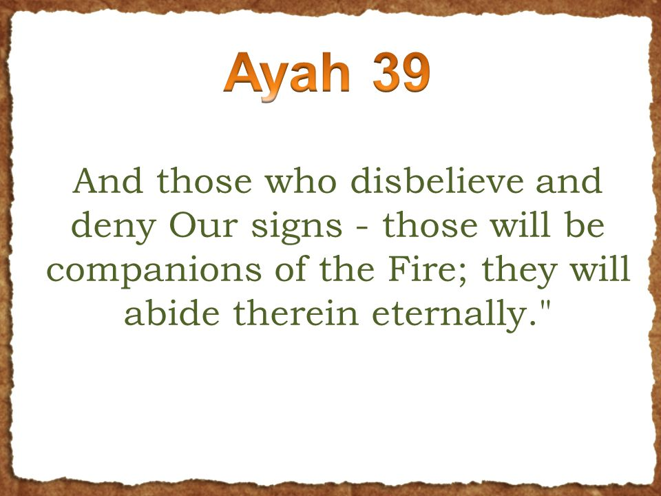And those who disbelieve and deny Our signs - those will be companions of the Fire; they will abide therein eternally.
