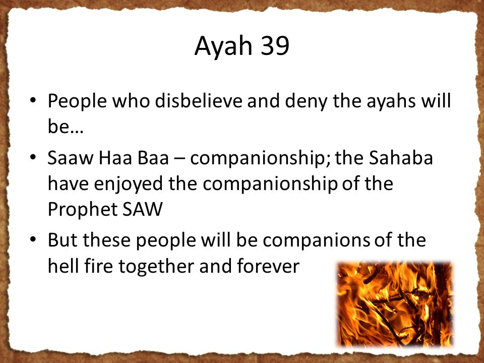 Ayah 39 People who disbelieve and deny the ayahs will be… Saaw Haa Baa – companionship; the Sahaba have enjoyed the companionship of the Prophet SAW But these people will be companions of the hell fire together and forever