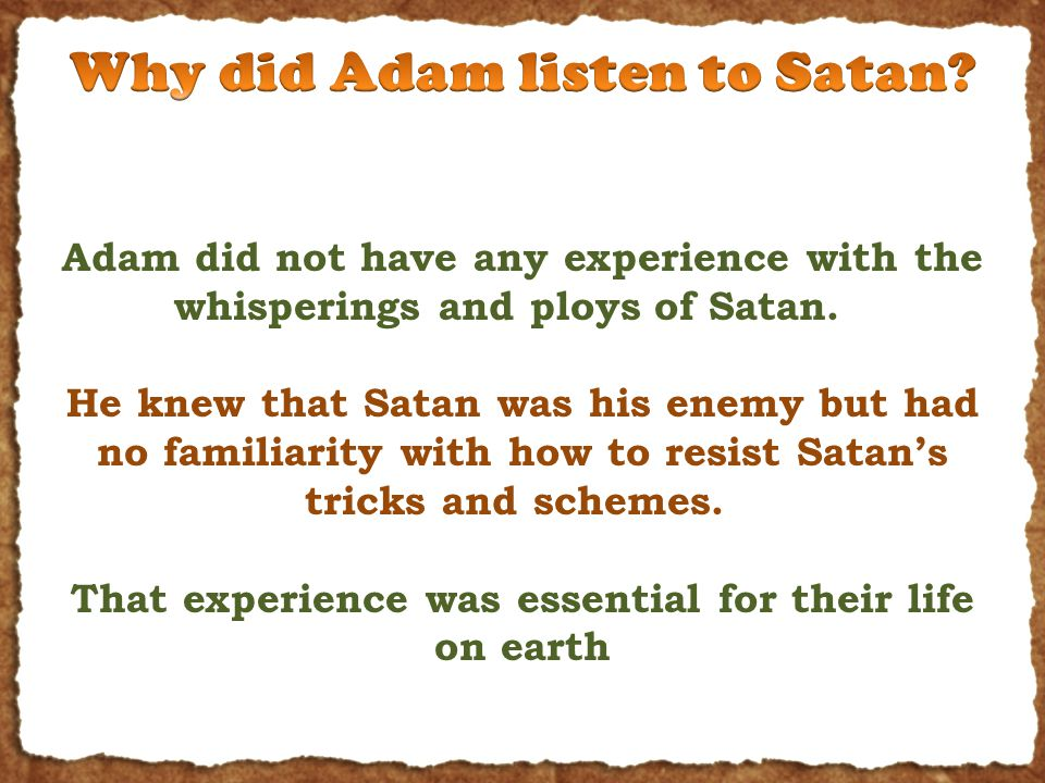 Adam did not have any experience with the whisperings and ploys of Satan.