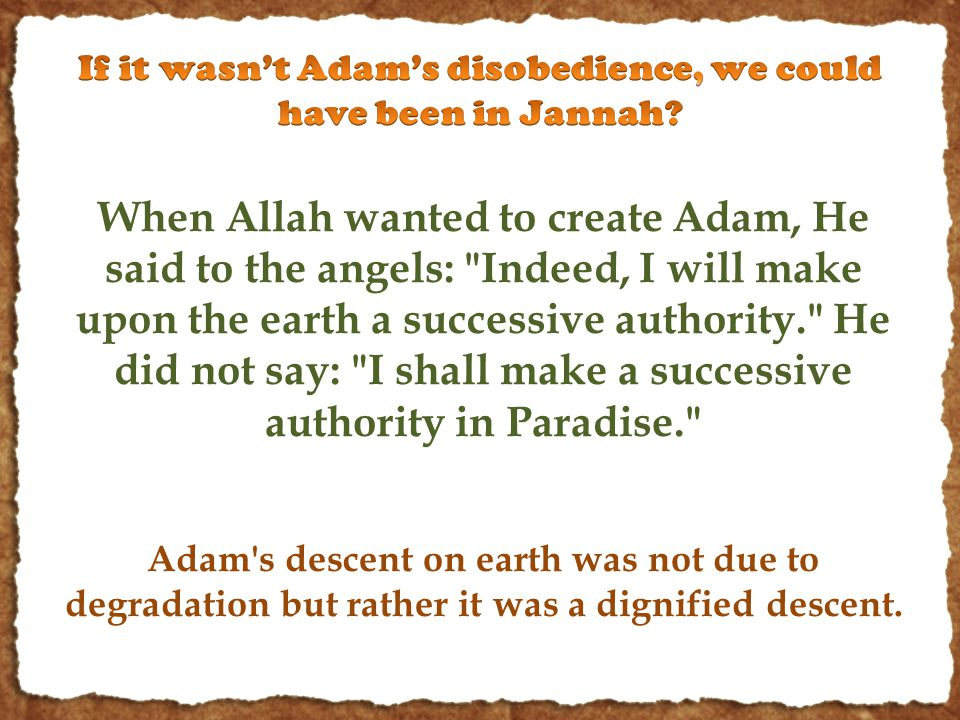 When Allah wanted to create Adam, He said to the angels: Indeed, I will make upon the earth a successive authority. He did not say: I shall make a successive authority in Paradise. Adam s descent on earth was not due to degradation but rather it was a dignified descent.