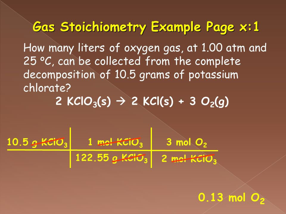 Gas Stoichiometry Example Page x:1 How many liters of oxygen gas, at 1.00 atm and 25 o C, can be collected from the complete decomposition of 10.5 grams of potassium chlorate.