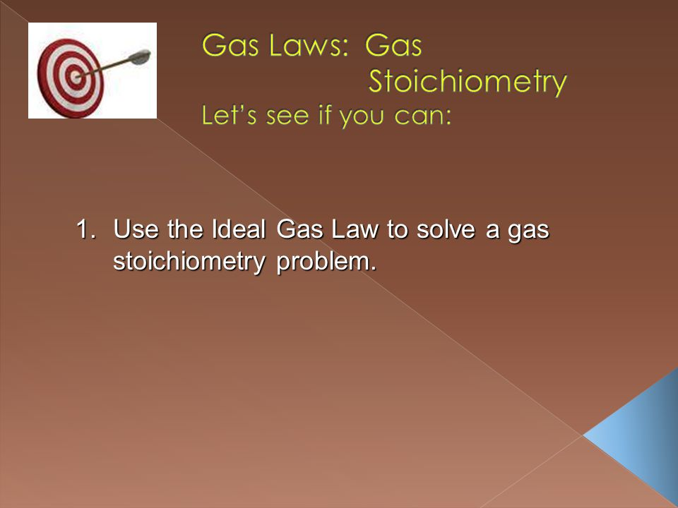 1.Use the Ideal Gas Law to solve a gas stoichiometry problem.