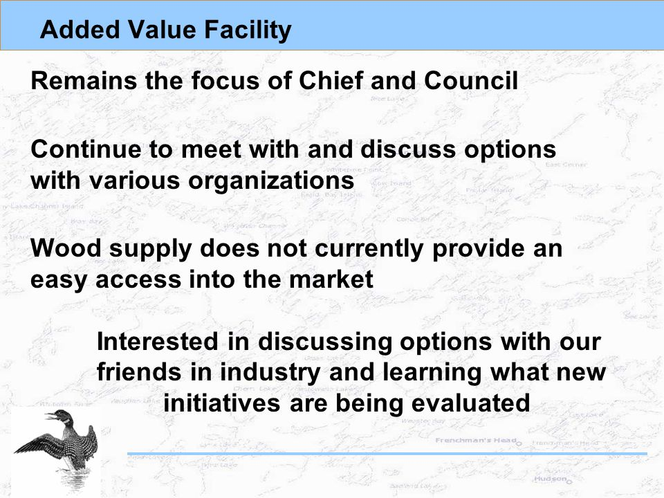 Added Value Facility Remains the focus of Chief and Council Continue to meet with and discuss options with various organizations Wood supply does not currently provide an easy access into the market Interested in discussing options with our friends in industry and learning what new initiatives are being evaluated