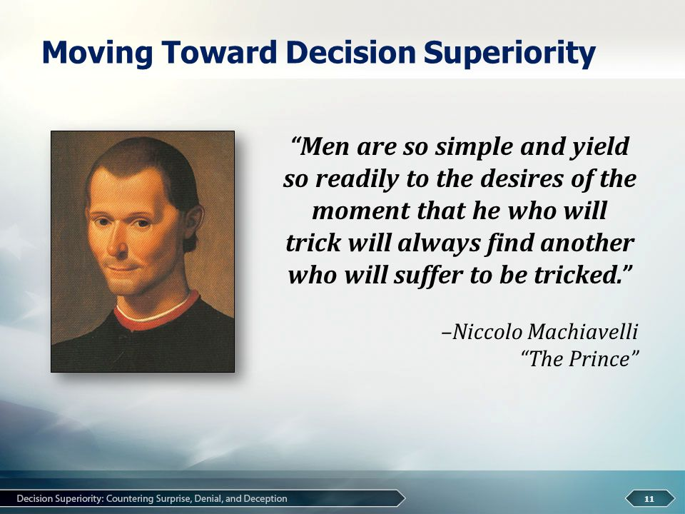Moving Toward Decision Superiority 11 Men are so simple and yield so readily to the desires of the moment that he who will trick will always find another who will suffer to be tricked. –Niccolo Machiavelli The Prince