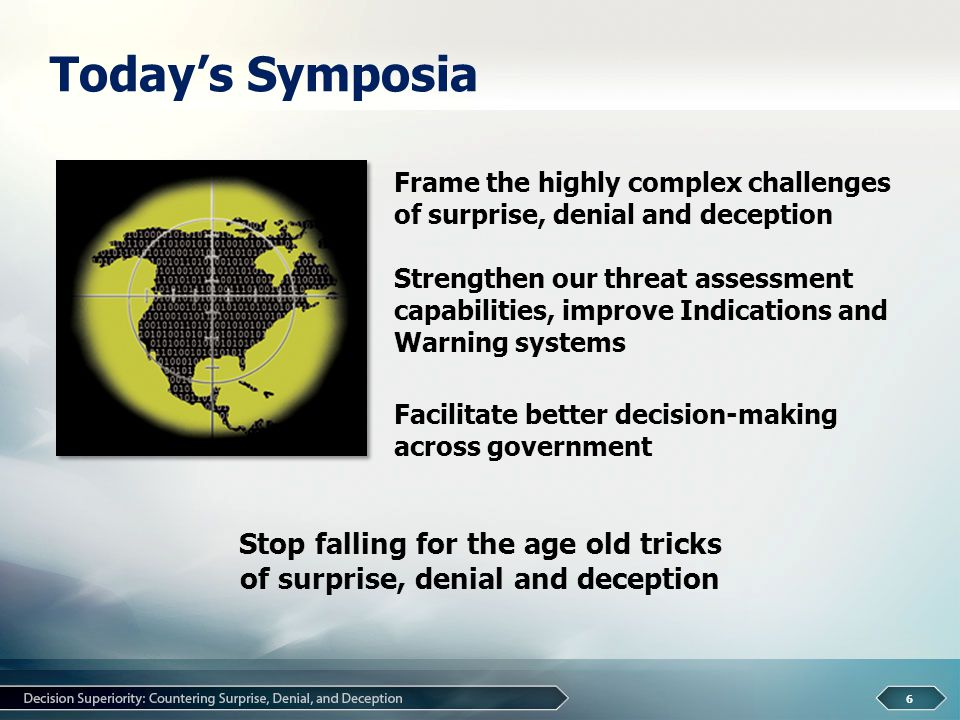 Today's Symposia 6 Frame the highly complex challenges of surprise, denial and deception Strengthen our threat assessment capabilities, improve Indications and Warning systems Facilitate better decision-making across government Stop falling for the age old tricks of surprise, denial and deception