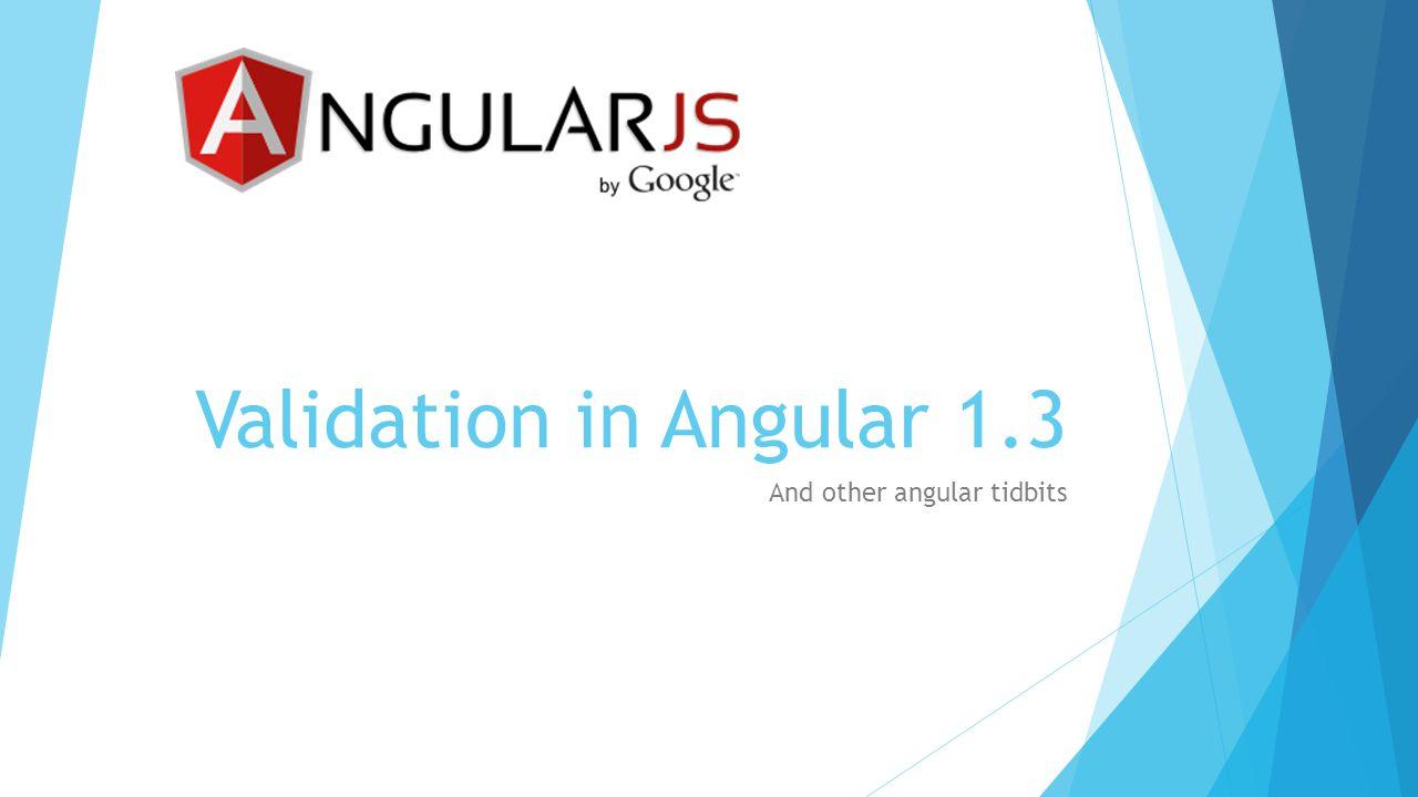 Validation in Angular 1.3 And other angular tidbits