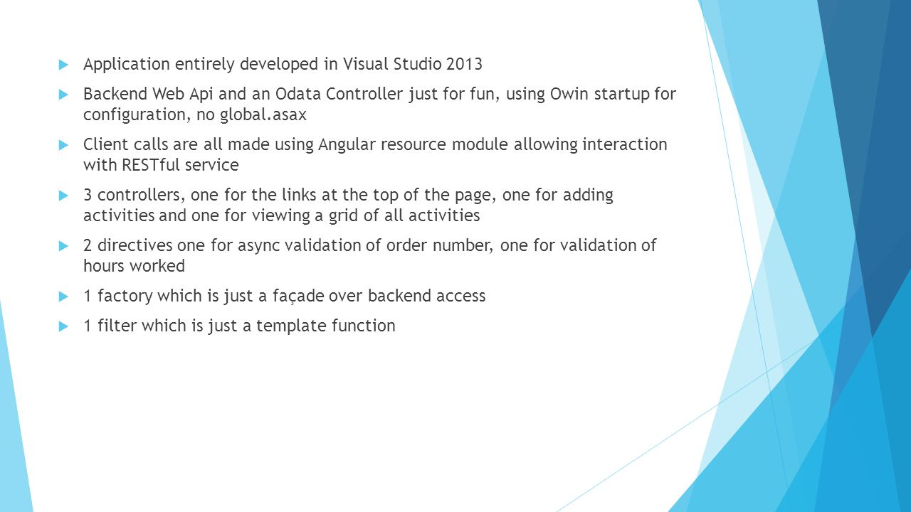  Application entirely developed in Visual Studio 2013  Backend Web Api and an Odata Controller just for fun, using Owin startup for configuration, n
