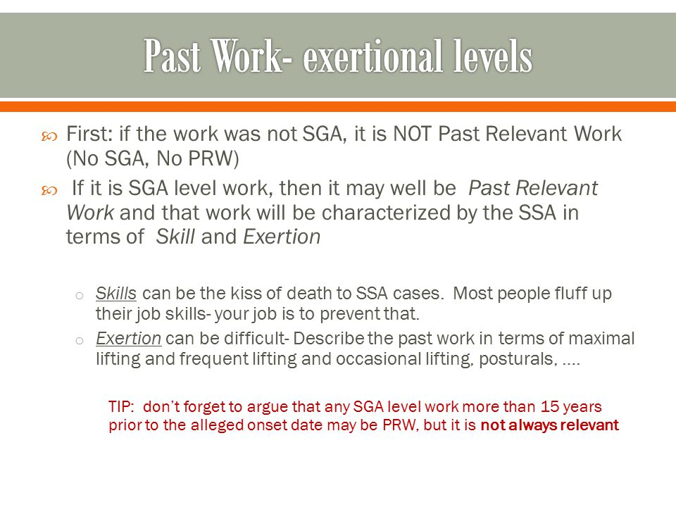  First: if the work was not SGA, it is NOT Past Relevant Work (No SGA, No PRW)  If it is SGA level work, then it may well be Past Relevant Work and that work will be characterized by the SSA in terms of Skill and Exertion o Skills can be the kiss of death to SSA cases.