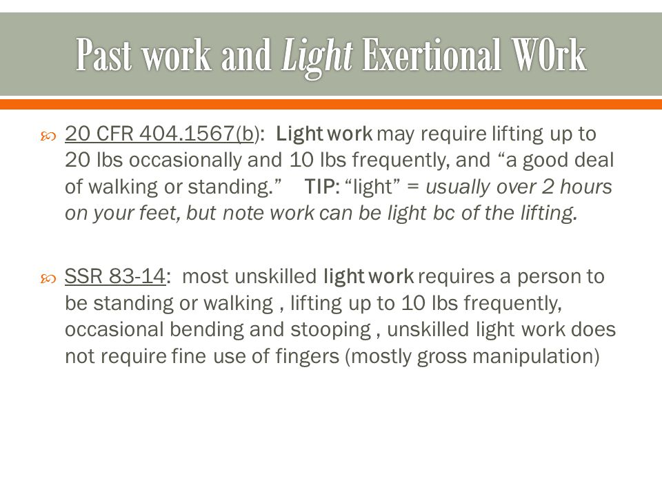  20 CFR 404.1567(b): Light work may require lifting up to 20 lbs occasionally and 10 lbs frequently, and a good deal of walking or standing. TIP: light = usually over 2 hours on your feet, but note work can be light bc of the lifting.