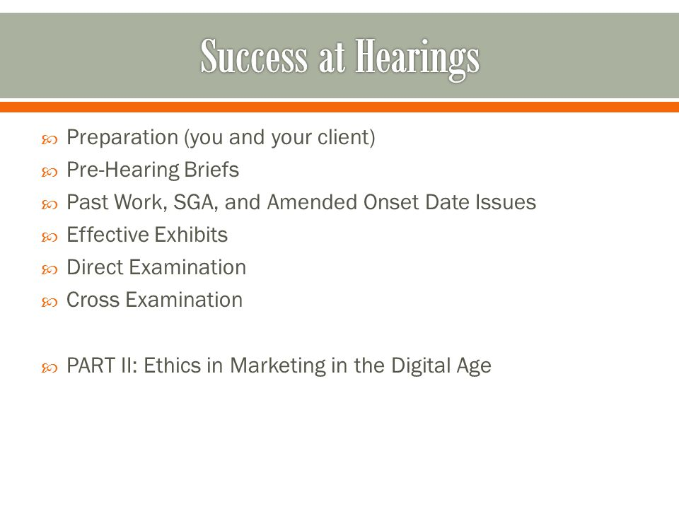  Preparation (you and your client)  Pre-Hearing Briefs  Past Work, SGA, and Amended Onset Date Issues  Effective Exhibits  Direct Examination  Cross Examination  PART II: Ethics in Marketing in the Digital Age