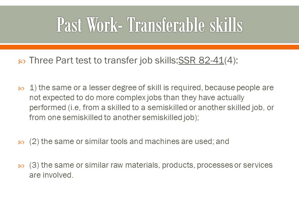  Three Part test to transfer job skills:SSR 82-41(4):  1) the same or a lesser degree of skill is required, because people are not expected to do more complex jobs than they have actually performed (i.e, from a skilled to a semiskilled or another skilled job, or from one semiskilled to another semiskilled job);  (2) the same or similar tools and machines are used; and  (3) the same or similar raw materials, products, processes or services are involved.