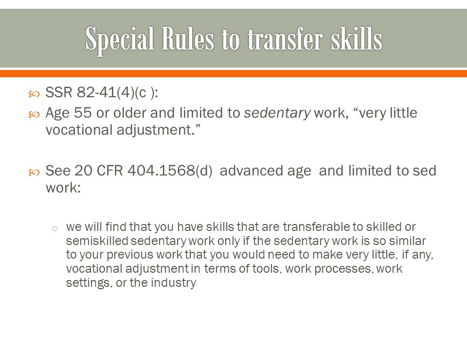  SSR 82-41(4)(c ):  Age 55 or older and limited to sedentary work, very little vocational adjustment.  See 20 CFR 404.1568(d) advanced age and limited to sed work: o we will find that you have skills that are transferable to skilled or semiskilled sedentary work only if the sedentary work is so similar to your previous work that you would need to make very little, if any, vocational adjustment in terms of tools, work processes, work settings, or the industry