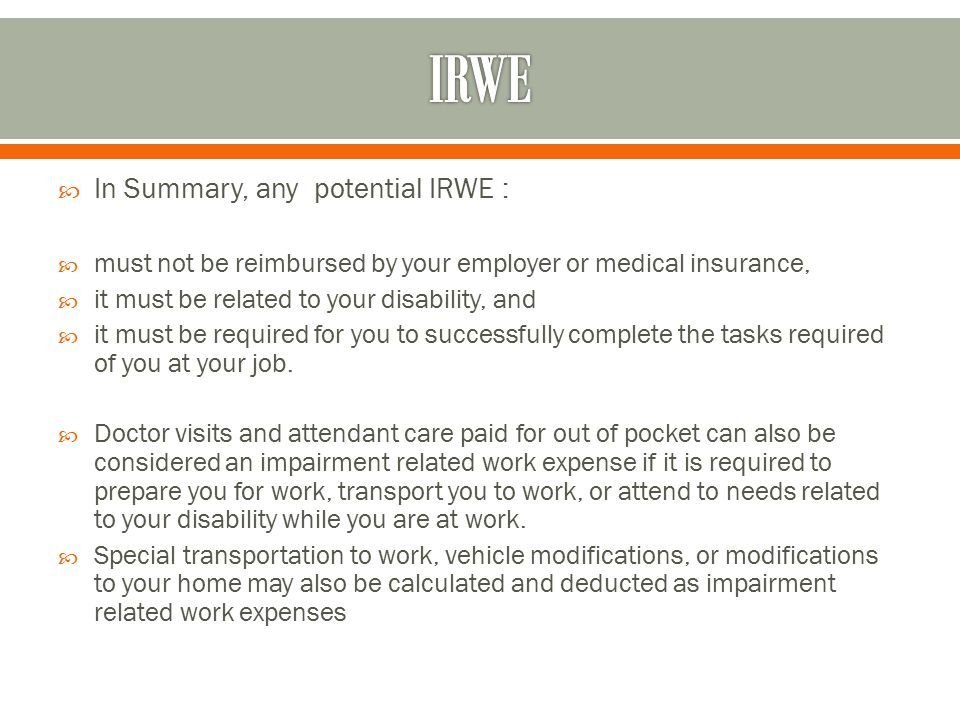  In Summary, any potential IRWE :  must not be reimbursed by your employer or medical insurance,  it must be related to your disability, and  it must be required for you to successfully complete the tasks required of you at your job.