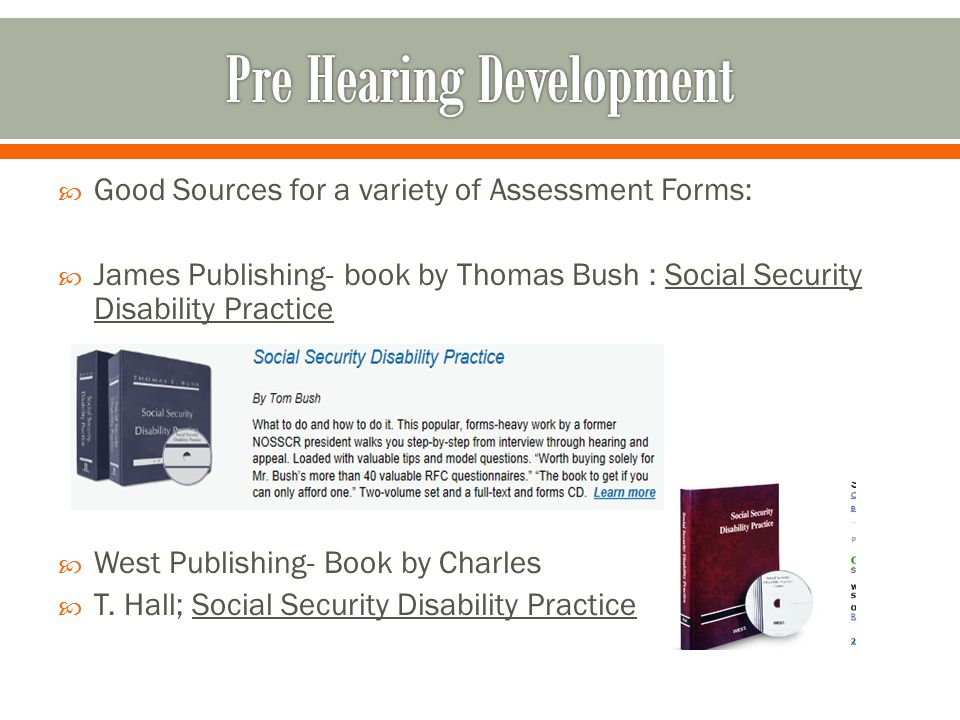  Good Sources for a variety of Assessment Forms:  James Publishing- book by Thomas Bush : Social Security Disability Practice  West Publishing- Book by Charles  T.
