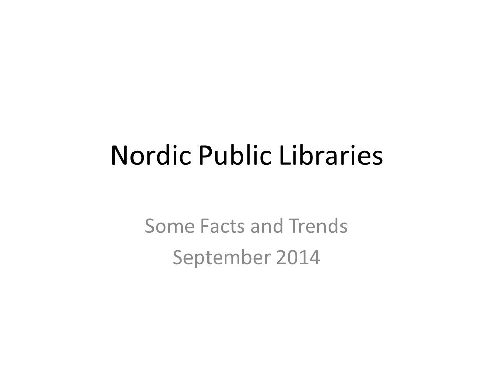 Nordic Public Libraries Some Facts and Trends September 2014
