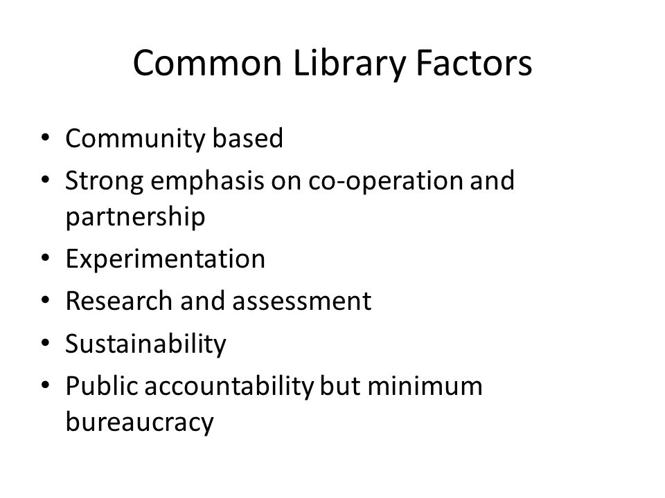 Common Library Factors Community based Strong emphasis on co-operation and partnership Experimentation Research and assessment Sustainability Public accountability but minimum bureaucracy