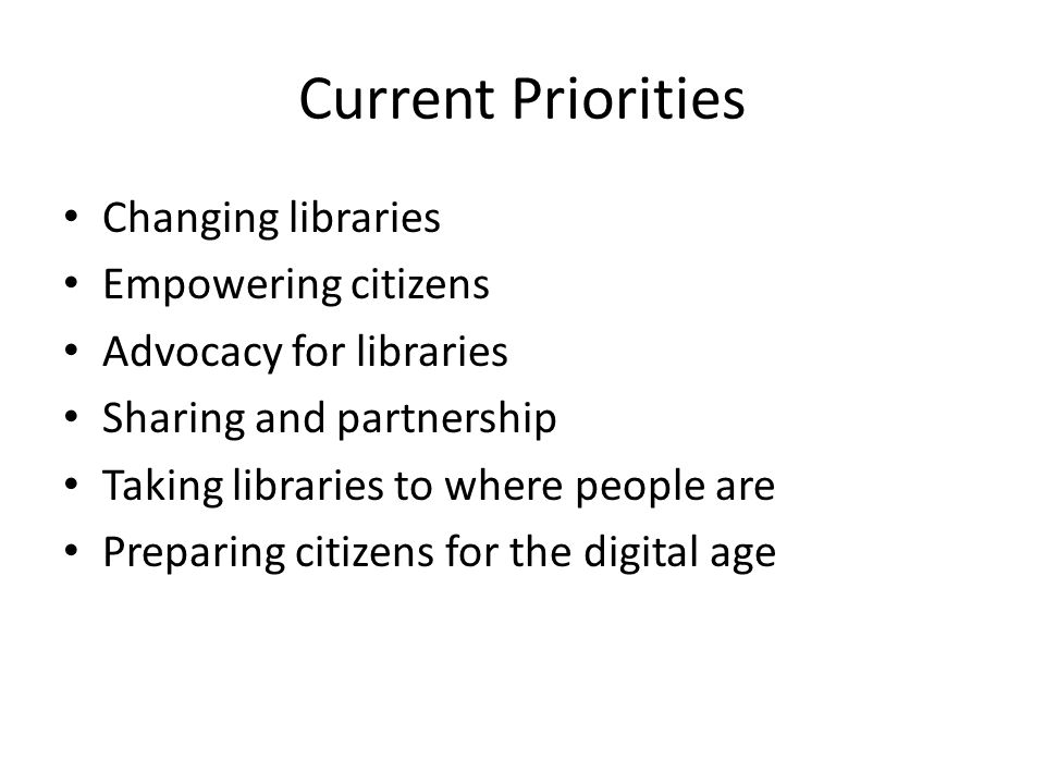 Current Priorities Changing libraries Empowering citizens Advocacy for libraries Sharing and partnership Taking libraries to where people are Preparing citizens for the digital age