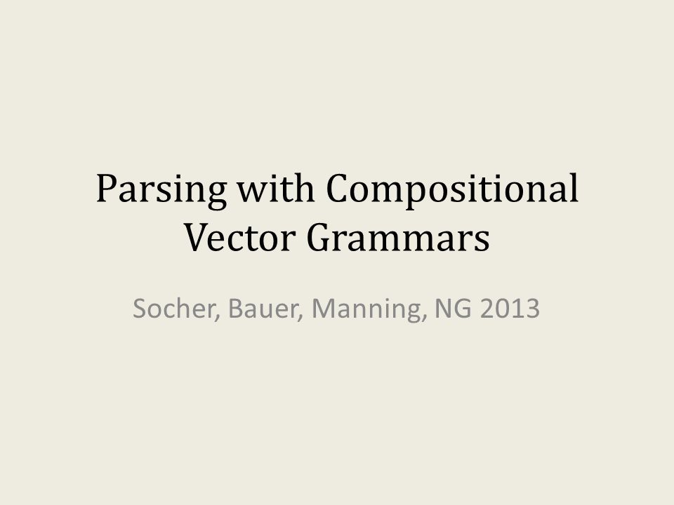 Parsing with Compositional Vector Grammars Socher, Bauer, Manning, NG 2013
