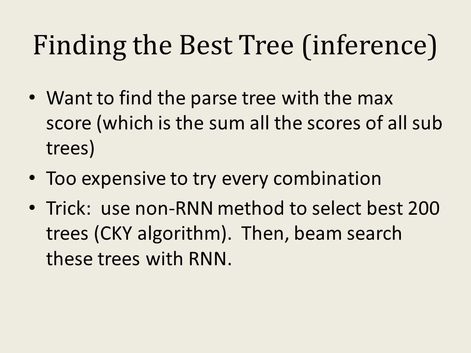Finding the Best Tree (inference) Want to find the parse tree with the max score (which is the sum all the scores of all sub trees) Too expensive to try every combination Trick: use non-RNN method to select best 200 trees (CKY algorithm).