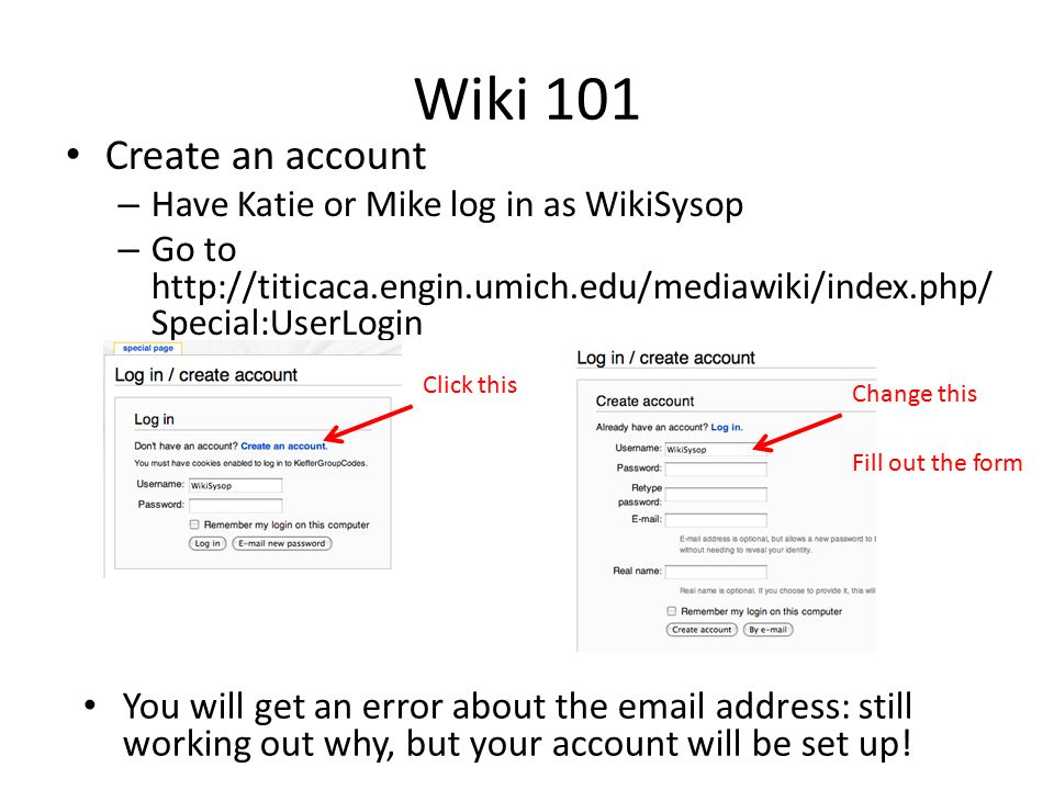 Wiki 101 Create an account – Have Katie or Mike log in as WikiSysop – Go to http://titicaca.engin.umich.edu/mediawiki/index.php/ Special:UserLogin Click this Change this You will get an error about the email address: still working out why, but your account will be set up.
