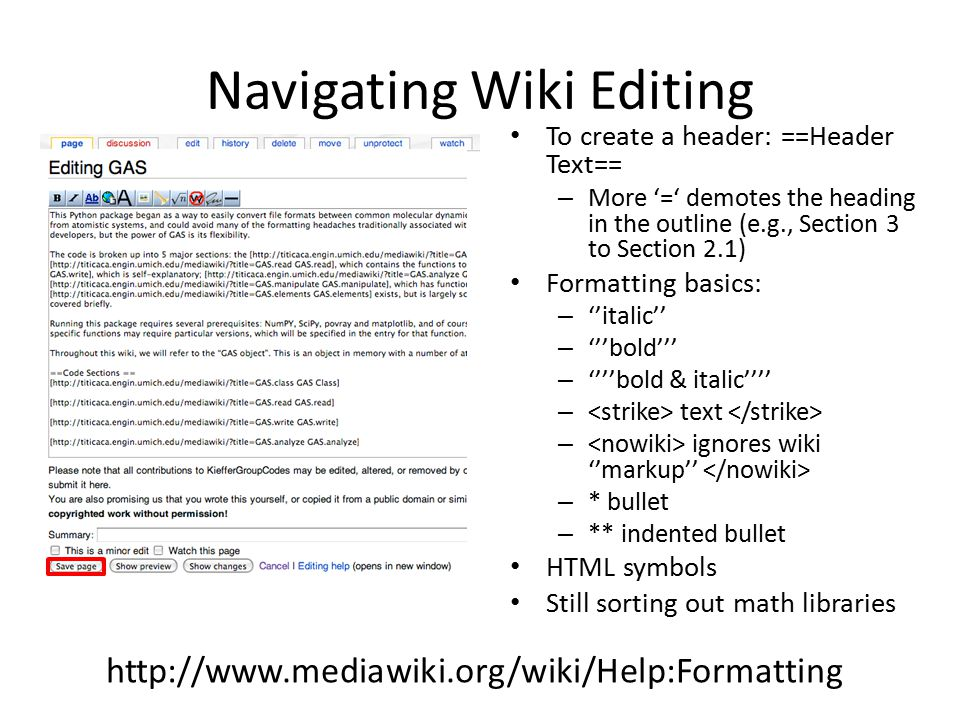 Navigating Wiki Editing To create a header: ==Header Text== – More '=' demotes the heading in the outline (e.g., Section 3 to Section 2.1) Formatting basics: – ''italic'' – '''bold''' – ''''bold & italic'''' – text – ignores wiki ''markup'' – * bullet – ** indented bullet HTML symbols Still sorting out math libraries http://www.mediawiki.org/wiki/Help:Formatting