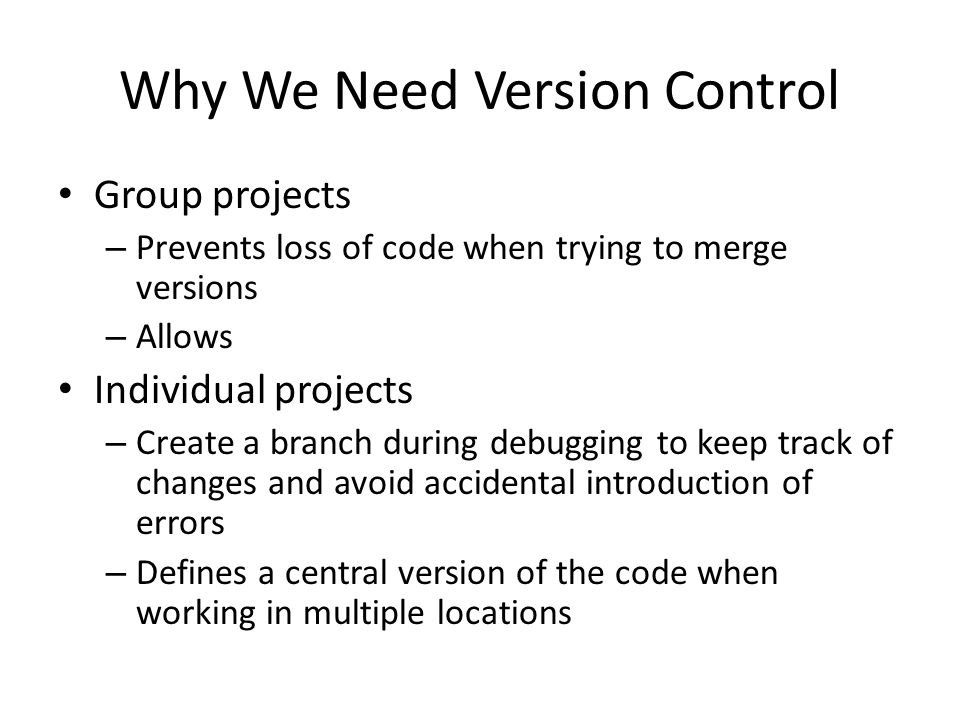 Why We Need Version Control Group projects – Prevents loss of code when trying to merge versions – Allows Individual projects – Create a branch during debugging to keep track of changes and avoid accidental introduction of errors – Defines a central version of the code when working in multiple locations