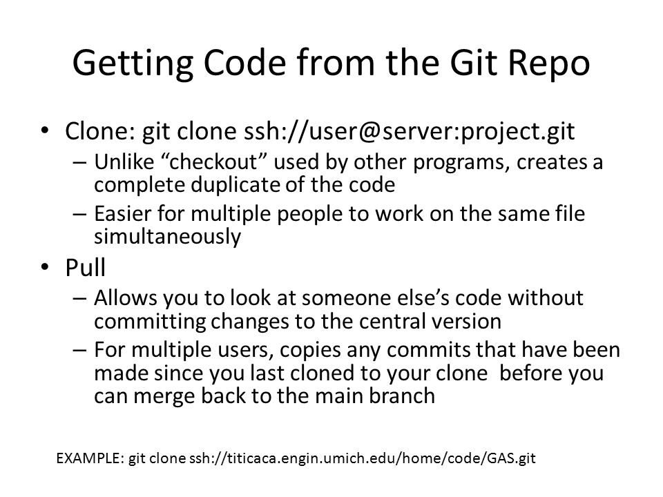 Getting Code from the Git Repo Clone: git clone ssh://user@server:project.git – Unlike checkout used by other programs, creates a complete duplicate of the code – Easier for multiple people to work on the same file simultaneously Pull – Allows you to look at someone else's code without committing changes to the central version – For multiple users, copies any commits that have been made since you last cloned to your clone before you can merge back to the main branch EXAMPLE: git clone ssh://titicaca.engin.umich.edu/home/code/GAS.git